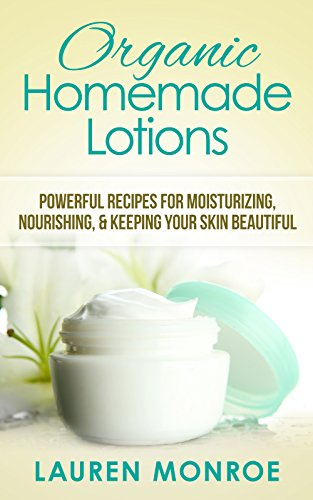 Free Kindle Book : Organic Homemade Lotions: Powerful Recipes for Moisturizing, Nourishing & Keeping Your Skin Beautiful (Simple at Home Recipes)