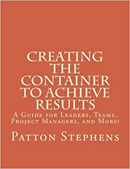 Creating The Container To Achieve Results: A Guide For Leaders, Teams, Project Managers, And More!
