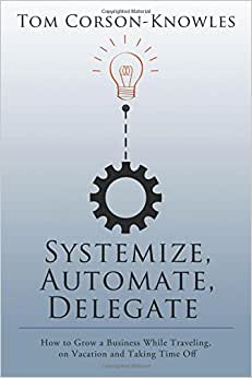 Systemize, Automate, Delegate: How To Grow A Business While Traveling, On Vacation And Taking Time Off