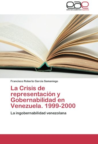 La Crisis de representación y Gobernabilidad en Venezuela. 1999-2000 La ingobernabilidad venezolana  [Garcia Samaniego, Francisco Roberto] (Tapa Blanda)