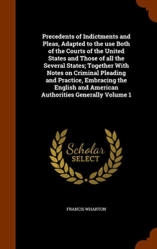 Precedents of Indictments and Pleas, Adapted to the use Both of the Courts of the United States and Those of all the Several States; Together With ... and American Authorities Generally Volume 1