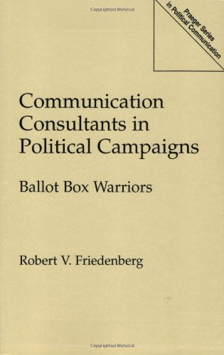 Communication Consultants in Political Campaigns: Ballot Box Warriors (Praeger Series in Political Communication (Paperb