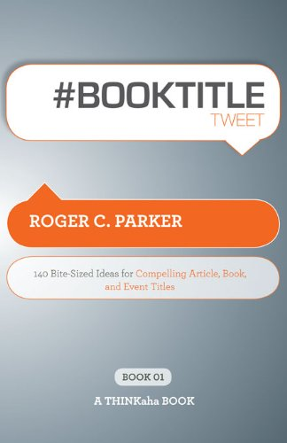 # BOOK TITLE tweet Book01 : 140 Bite-Sized Ideas for Compelling Article, Book, and Event Titles