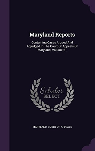 Maryland Reports: Containing Cases Argued And Adjudged In The Court Of Appeals Of Maryland, Volume 21