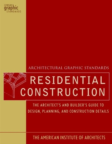 Architectural Graphic Standards for Residential Construction: The Architect's and Builder's Guide to Design, Planning, and Construction Details