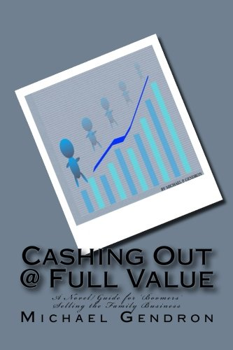 Cashing Out @ Full Value: A Novel/Guide for 'Boomers' Selling the Family Business