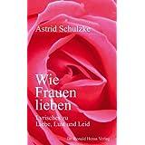 """Wie Frauen lieben. Lyrisches zu Liebe, Lust und Leidvon """"Astrid Schulzke"""""""