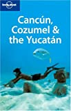 Lonely Planet Cancun, Cozumel & the Yucatan (Lonely Planet Travel Guides)