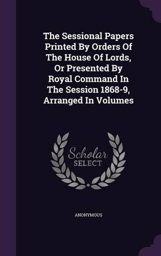 The Sessional Papers Printed By Orders Of The House Of Lords, Or Presented By Royal Command In The Session 1868-9, Arranged In Volumes