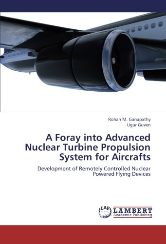 A Foray into Advanced Nuclear Turbine Propulsion System for Aircrafts: Development of Remotely Controlled Nuclear Powered Flying Devices PDF