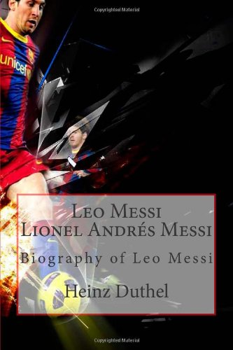 Leo Messi - Lionel Andr s Messi: Biography of Leo Messi