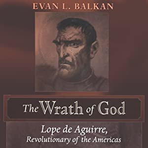 The Wrath of God: Lope de Aguirre, Revolutionary of the Americas | [Evan L. Balkan]