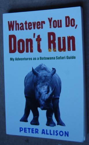 Whatever You Do, Don't Run: My Adventures as a Botswana Safari Guide
