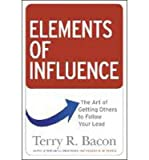 img - for Elements of Influence: The Art of Getting Others to Follow Your Lead [ ELEMENTS OF INFLUENCE: THE ART OF GETTING OTHERS TO FOLLOW YOUR LEAD BY Bacon, Terry R. ( Author ) Jul-15-2011 book / textbook / text book