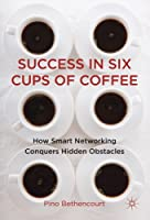 Success in Six Cups of Coffee: How Smart Networking Conquers Hidden Obstacles