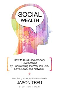 (FREE on 9/11) Social Wealth: How To Build Extraordinary Relationships By Transforming The Way We Live, Love, Lead And Network by Jason Treu - http://eBooksHabit.com