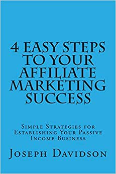 4 Easy Steps To Your Affiliate Marketing Success: Simple Strategies For Establishing Your Passive Income Business