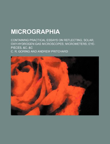 Micrographia; containing practical essays on reflecting, solar, oxy-hydrogen gas microscopes micrometers eye-pieces, &c. &c