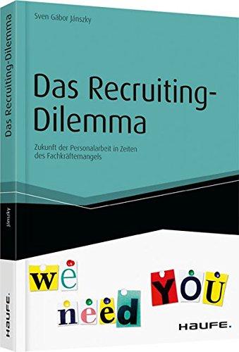 Das Recruiting-Dilemma: Zukunft der Personalarbeit in Zeiten des Fachkräftemangels (Haufe Fachbuch)