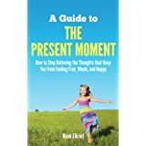 A Guide to The Present Moment: How to Stop Believing the Thoughts that Keep You from Feeling Free, Whole, and Happy ~ Noah Elkrief