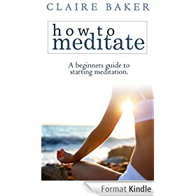 How To Meditate: A Beginners Guide To Starting Meditation (Learn to meditate, learning to meditate, start meditation, mediation for beginners, starting meditation) (English Edition)
