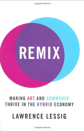 Remix:Making Art and Commerce Thrive in the Hybrid Economy