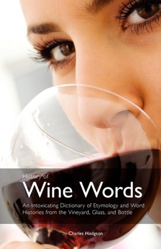 History of Wine Words An Intoxicating Dictionary of Etymology and Word Histories of Wine Vine and Grape from098116384X
