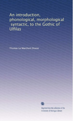An introduction, phonological, morphological, syntactic, to the Gothic of Ulfilas PDF