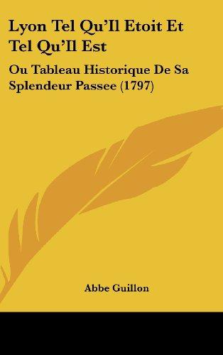 Lyon Tel Qu'il Etoit Et Tel Qu'il Est: Ou Tableau Historique de Sa Splendeur Passee (1797)