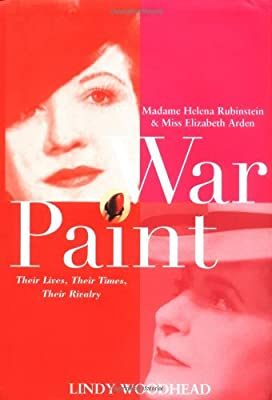 War Paint: Madame Helena Rubinstein and Miss Elizabeth Arden, Their Lives, Their Times, Their Rivalry