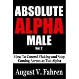 Absolute Alpha Male: How to Control Flaking and Stop Coming Across as Too Alpha (Vol. 2)by August V. Fahren