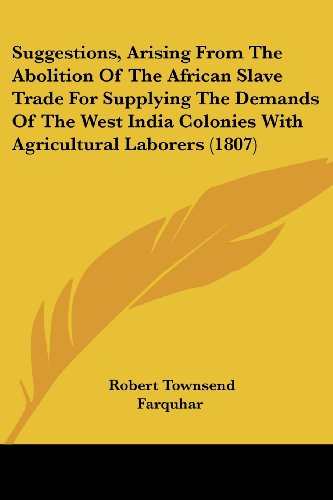 Suggestions, Arising from the Abolition of the African Slave Trade for Supplying the Demands of the West India Colonies with Agricultural Laborers (18