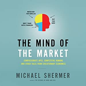 The Mind of the Market: Compassionate Apes, Competitive Humans and Other Tales from Evolutionary Economics | [Michael Shermer]
