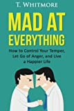 Mad at Everything: How to Control Your Temper, Let Go of Anger, and Live a Happier Life (Your Guide to Anger Management, Controlling Your Frustration, and Living a Happier Life)