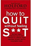 How to Quit without Feeling S**t: The Fast, Highly Effective Way to End Addiction to Caffeine, Sugar, Cigarettes, Alcohol, Illicit or Prescription Drugs