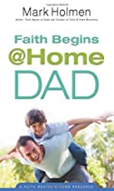 Faith Begins at Home Dad by Mark Holmen