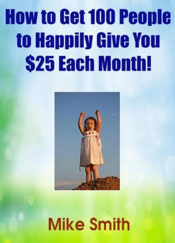 How to Get 100 People to Happily Give You $25 Each Month!