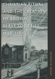 Christian Ritual and the Creation of British Slave Societies, 1650-1780, Nicholas Beasley