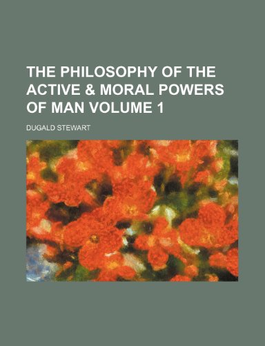 The philosophy of the active & moral powers of man Volume 1