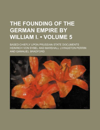 The Founding of the German Empire by William I. (Volume 5); Based Chiefly Upon Prussian State Documents
