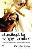 img - for A Handbook for Happy Families: A Practical and Fun-Filled Guide to Managing Children's Behavior by Irvine, Dr. John (2003) Paperback book / textbook / text book