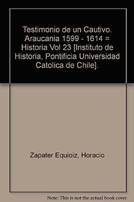 Testimonio de un Cautivo. Araucania 1599 - 1614 = Historia Vol 23 [Instituto de Historia, Pontificia Universidad Catolica de Chile].