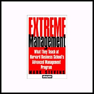 Extreme Management: What They Teach at Harvard Business School's Advanced Management Program | [Mark Stevens]