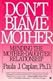Dont Blame Mother: Mending the Mother-Daughter Relationship