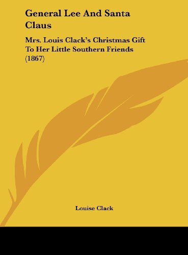 General Lee And Santa Claus: Mrs. Louis Clack's Christmas Gift To Her Little Southern Friends (1867)
