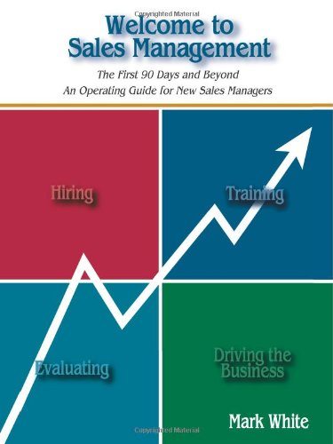 Welcome To Sales Management: The First 90 Days ... And Beyond An Operating Guide For New Sales Managers
