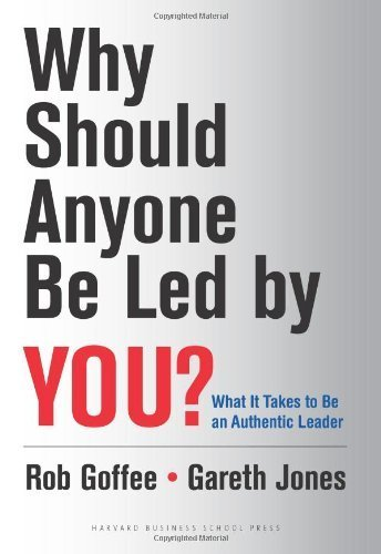 Why Should Anyone Be Led By You?: What It Takes To Be An Authentic Leader By Goffee, Rob, Jones, Gareth (2006) Hardcover