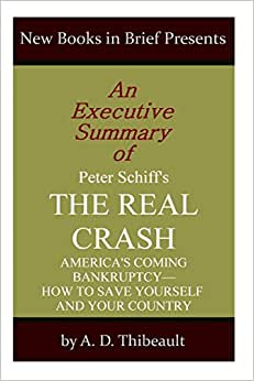 An Executive Summary Of Peter Schiff's 'The Real Crash': 'America's Coming Bankruptcy--How To Save Yourself And Your Country'