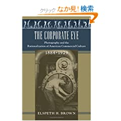 The Corporate Eye: Photography And The Rationalization Of American Commercial Culture, 1884-1929 (Studies in Industry and Society)