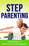 Step Parenting: Crucial Steps on How to Be A Good Stepmom (Step Parent Books for Stepmothers)